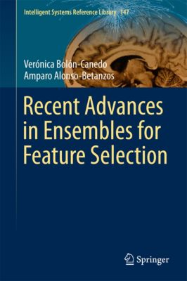 Intelligent Systems Reference Library: Recent Advances in Ensembles for Feature Selection, Amparo Alonso-Betanzos, Verónica Bolón-Canedo
