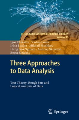 Intelligent Systems Reference Library: Three Approaches to Data Analysis, Andrzej Skowron, Hung Son Nguyen, Beata Zielosko, Mikhail Moshkov, Igor Chikalov, Irina Lozina, Vadim Lozin