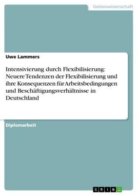 Intensivierung durch Flexibilisierung: Neuere Tendenzen der Flexibilisierung und ihre Konsequenzen für Arbeitsbedingungen und Beschäftigungsverhältnisse in Deutschland, Uwe Lammers
