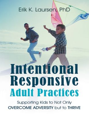 Intentional Responsive Adult Practices: Supporting Kids to Not Only Overcome Adversity But to Thrive, Erik K. Laursen PhD