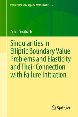Interdisciplinary Applied Mathematics: Singularities in Elliptic Boundary Value Problems and Elasticity and Their Connection with Failure Initiation, Zohar Yosibash