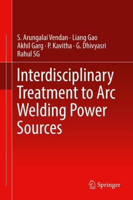 Interdisciplinary Treatment to Arc Welding Power Sources, S. Arungalai Vendan, Liang Gao, Akhil Garg
