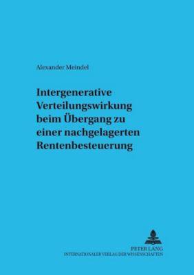 Intergenerative Verteilungswirkung beim Übergang zu einer nachgelagerten Rentenbesteuerung, Alexander Meindel