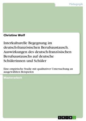 Interkulturelle Begegnung im deutsch-französischen Berufsaustausch. Auswirkungen des deutsch-französischen Berufsaustauschs auf deutsche Schülerinnen und Schüler, Christine Wolf