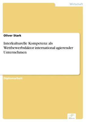 Interkulturelle Kompetenz als Wettbewerbsfaktor international agierender Unternehmen, Oliver Stark