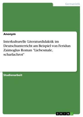 Interkulturelle Literaturdidaktik im Deutschunterricht am Beispiel von  Feridun Zaimoglus Roman Liebesmale, scharlachrot