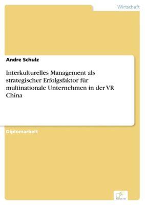 Interkulturelles Management als strategischer Erfolgsfaktor für multinationale Unternehmen in der VR China, Andre Schulz
