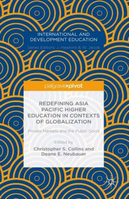 International and Development Education: Redefining Asia Pacific Higher Education in Contexts of Globalization: Private Markets and the Public Good