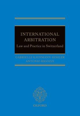 International Arbitration: Law and Practice in Switzerland, Antonio Rigozzi, Gabrielle Kaufmann-Kohler