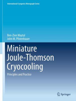 International Cryogenics Monograph Series: Miniature Joule-Thomson Cryocooling, Ben-Zion Maytal, John M. Pfotenhauer