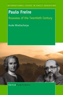 International Issues in Adult Education: Paulo Freire: Rousseau of the Twentieth Century, Asoke Bhattacharya