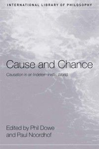 International Library of Philosophy: Cause and Chance, Paul Noordhof, Phil Dowe