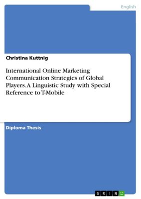 International Online Marketing Communication Strategies of Global Players. A Linguistic Study with Special Reference to T-Mobile, Christina Kuttnig