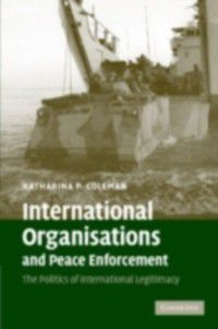 International Organisations and Peace Enforcement, Katharina P. Coleman