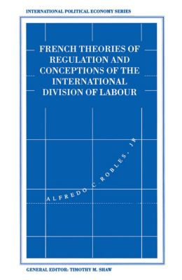 International Political Economy Series: French Theories of Regulation and Conceptions of the International Division of Labour, Alfredo C. Robles Jr