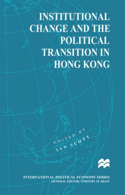 International Political Economy Series: Institutional Change and the Political Transition in Hong Kong