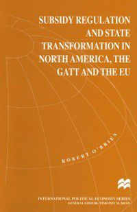 International Political Economy Series: Subsidy Regulation and State Transformation in North America, the GATT and the EU, Robert O'Brien