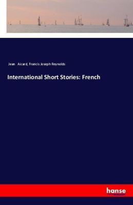 International Short Stories: French, Jean Aicard, Francis Joseph Reynolds