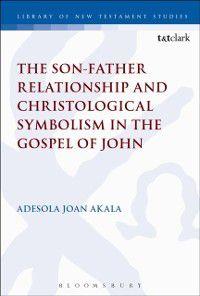 International Studies in Christian Origins: Son-Father Relationship and Christological Symbolism in the Gospel of John, Adesola Joan Akala