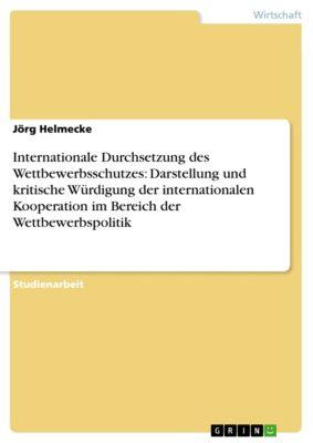 Internationale Durchsetzung des Wettbewerbsschutzes: Darstellung und kritische Würdigung der internationalen Kooperation im Bereich der Wettbewerbspolitik, Jörg Helmecke