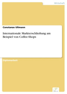 Internationale Markterschliessung am Beispiel von Coffee-Shops, Constanze Ullmann
