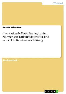 Internationale Verrechnungspreise. Normen zur Einkünftekorrektur und verdeckte Gewinnausschüttung, Rainer Wiessner