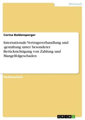 Internationale Vertragsverhandlung und -gestaltung unter besonderer Berücksichtigung von Zahlung und Mangelfolgeschaden, Corina Baldensperger