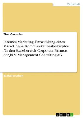 Internes Marketing. Entwicklung eines Marketing- & Kommunikationskonzeptes für den Stabsbereich Corporate Finance der J&M Management Consulting AG, Tina Oechsler