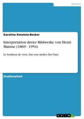 Interpretation dreier Bildwerke von Henri Matisse (1869 - 1954), Karoline Kmetetz-Becker