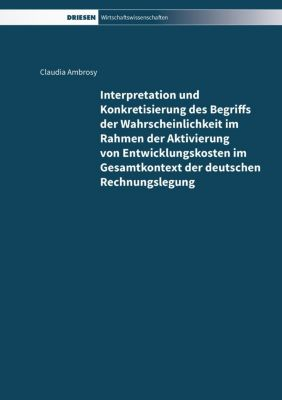 Interpretation und Konkretisierung des Begriffs der Wahrscheinlichkeit im Rahmen der Aktivierung von Entwicklungskosten im Gesamtkontext der deutschen Rechnungslegung, Claudia Ambrosy