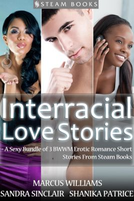 Interracial Love Stories - A Sexy Bundle of 3 BWWM Erotic Romance Short Stories From Steam Books, Marcus Williams, Sandra Sinclair, Shanika Patrice