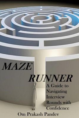 Interview Success: Maze Runner -  A Guide to Navigating Each Interview Round with Confidence (Interview Success, #2), Om Prakash Pandey