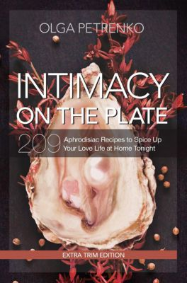 Intimacy On The Plate (Extra Trim Edition): 209 Aphrodisiac Recipes to Spice Up Your Love Life at Home Tonight, Olga Petrenko
