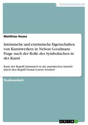 Intrinsische und extrinsische Eigenschaften von Kunstwerken in Nelson Goodmans Frage nach der Rolle des Symbolischen in der Kunst, Matthias Haase