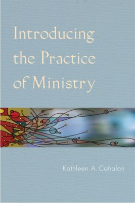 Introducing the Practice of Ministry, Kathleen  A. Cahalan