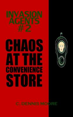 Invasion Agents: Invasion Agents #2: Chaos at the Convenience Store, C. Dennis Moore
