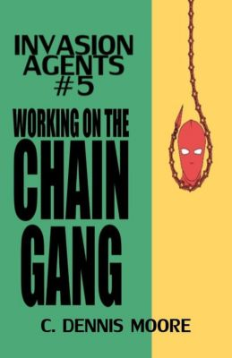 Invasion Agents: Invasion Agents #5: Working on the Chain Gang, C. Dennis Moore