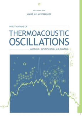 Investigations of Thermoacoustic Oscillations: Modeling, Identification, Andre Sven Paul Niederberger