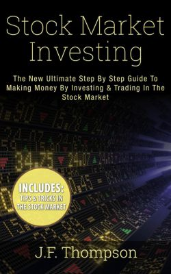 Investing For Beginners, Stock Market Investing For Beginners, Stock Trading: Stock Market Investing: The New Ultimate Step By Step Guide To Making Money By Investing & Trading In The Stock Market (Investing For Beginners, Stock Market Investing For Beginners, Stock Trading), J.F. Thompson