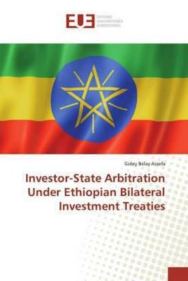 Investor-State Arbitration Under Ethiopian Bilateral Investment Treaties, Gidey Belay Assefa