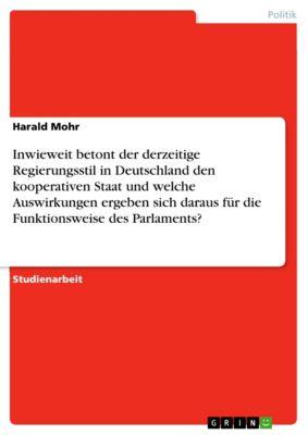 Inwieweit betont der derzeitige Regierungsstil in Deutschland den kooperativen Staat und welche Auswirkungen ergeben sich daraus für die Funktionsweise des Parlaments?, Harald Mohr