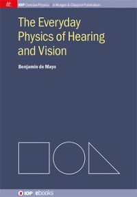 IOP Concise Physics: Everyday Physics of Hearing and Vision, Benjamin de Mayo