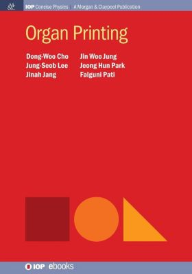 IOP Concise Physics: Organ Printing, Dong-Woo Cho, Falguni Pati, Jeong Hun Park, Jin Woo Jung, Jinah Jang, Jung-Seob Lee