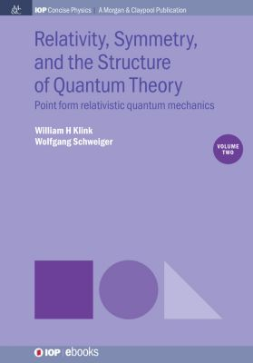 IOP Concise Physics: Relativity, Symmetry, and the Structure of Quantum Theory, Volume 2, Wolfgang Schweiger, William H Klink