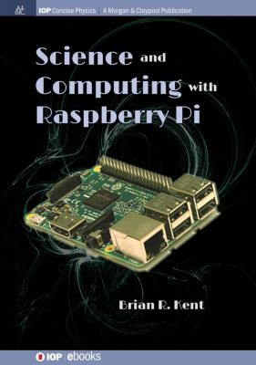 IOP Concise Physics: Science and Computing with Raspberry Pi, Brian R Kent