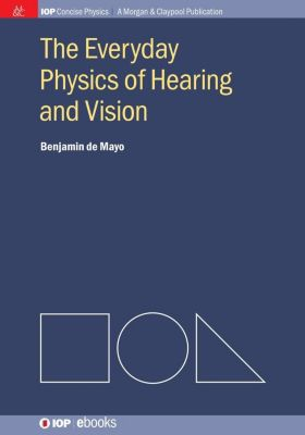 IOP Concise Physics: The Everyday Physics of Hearing and Vision, Benjamin de Mayo