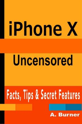 iPhone X Uncensored: Facts, Tips & Secrets, A. Burner