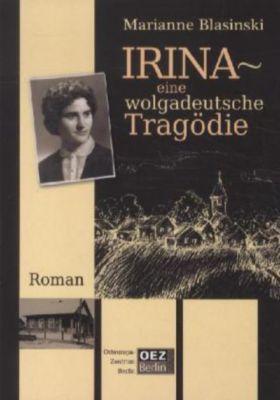 Irina. Eine wolgadeutsche Tragödie - Marianne Blasinski |