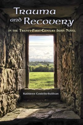 Irish Studies: Trauma and Recovery in the Twenty-First-Century Irish Novel, Kathleen Costello-Sullivan