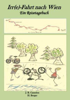 Irr(e)-Fahrt nach Wien - Ein Reisetagebuch - J. B. Camelon |